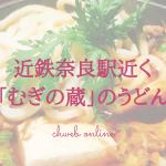 近鉄奈良駅近く「むぎの蔵」は観光後の夕飯にピッタリなうどん屋さんだった!