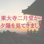 奈良・東大寺二月堂は夕陽の絶景スポットでした